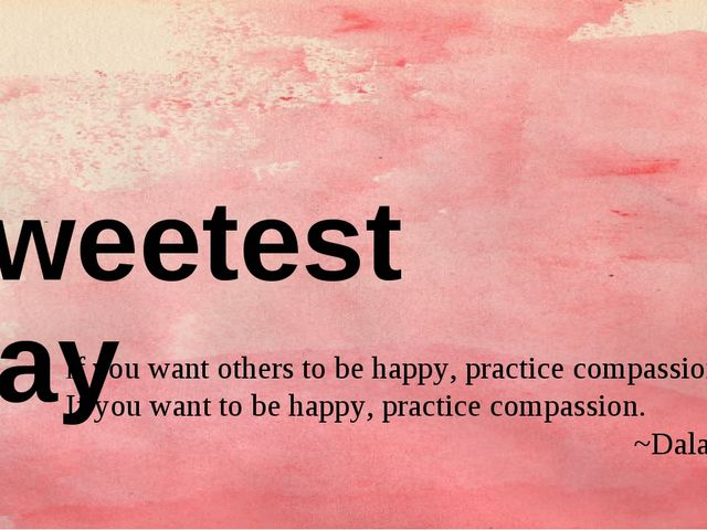 Sweetest Day If you want others to be happy, practice compassion.  If you wan...