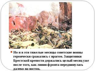 Но и в эти тяжелые месяцы советские воины героически сражались с врагом. Защ