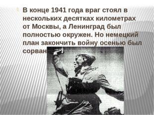 В конце 1941 года враг стоял в нескольких десятках километрах от Москвы, а Л