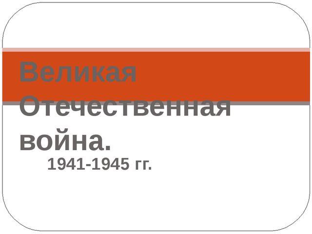 1941-1945 гг. Великая Отечественная война.