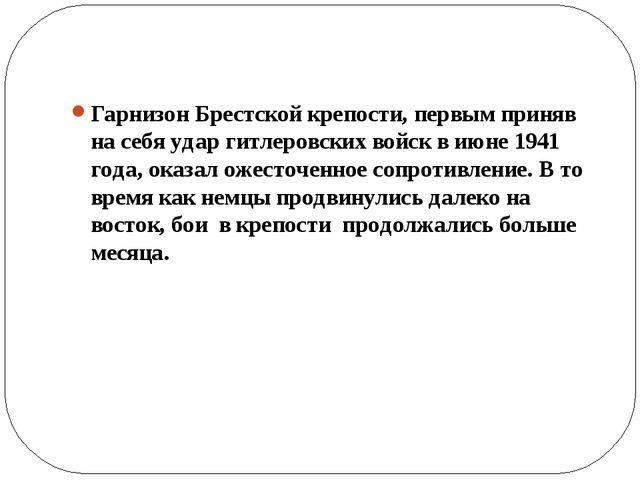 Гарнизон Брестской крепости, первым приняв на себя удар гитлеровских войск в...