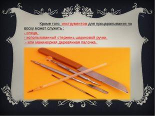 Кроме того, инструментом для процарапывания по воску может служить : - спиц
