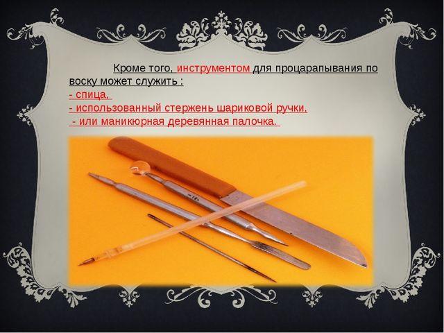 Кроме того, инструментом для процарапывания по воску может служить : - спиц...
