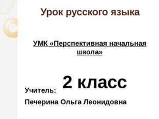 Урок русского языка УМК «Перспективная начальная школа» 2 класс Учитель: Пече