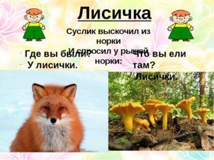Лисичка Суслик выскочил из норки И спросил у рыжей норки: Где вы были? У лиси