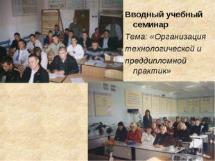 Вводный учебный семинар Тема: «Организация технологической и преддипломной пр