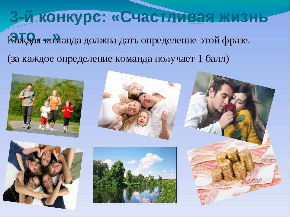 3-й конкурс: «Счастливая жизнь это…» Каждая команда должна дать определение э...