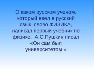О каком русском ученом, который ввел в русский язык слово ФИЗИКА, написал пер