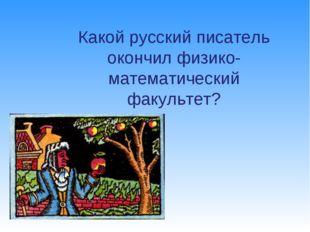 Какой русский писатель окончил физико-математический факультет?