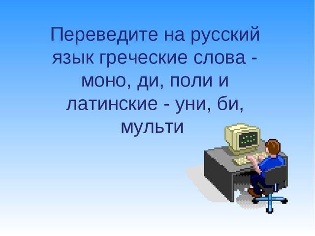 Переведите на русский язык греческие слова - моно, ди, поли и латинские - ун...