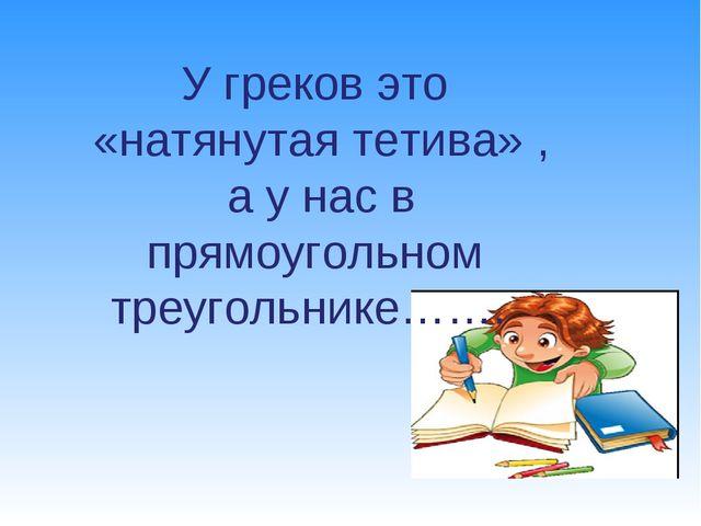 У греков это «натянутая тетива» , а у нас в прямоугольном треугольнике…….