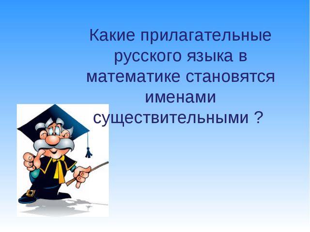 Какие прилагательные русского языка в математике становятся именами существит...