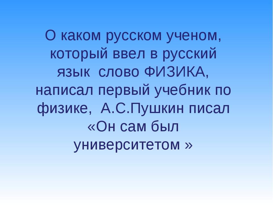 О каком русском ученом, который ввел в русский язык слово ФИЗИКА, написал пер...