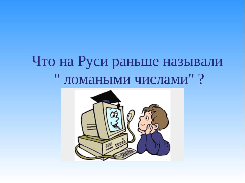 """Что на Руси раньше называли """" ломаными числами"""" ?"""
