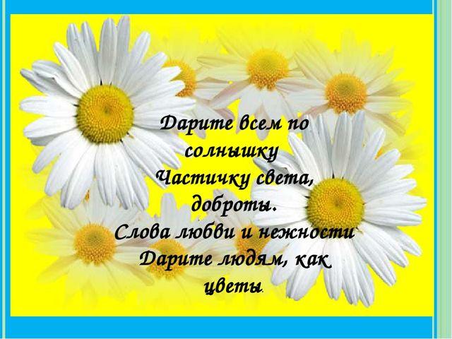 Дарите всем по солнышку Частичку света, доброты. Слова любви и нежности Дари...