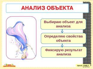 Урок 8, слайд 3 Выбираю объект для анализа Определяю свойства объекта Фиксиру