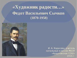 «Художник радости…» Федот Васильевич Сычков (1870-1958) И. А. Карасева, учите