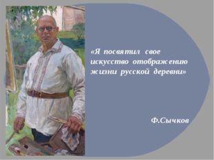 «Я посвятил свое искусство отображению жизни русской деревни» Ф.Сычков
