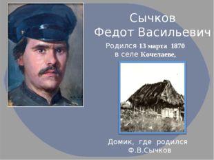 Сычков Федот Васильевич Родился 13 марта 1870 в селе Кочелаеве, Домик, где р
