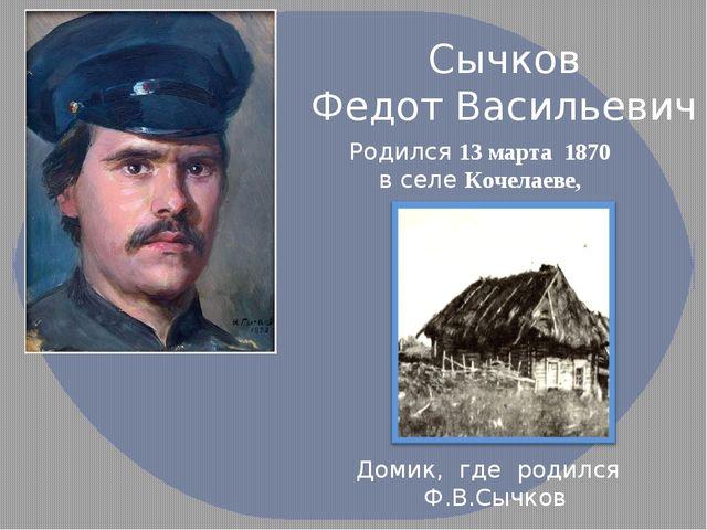 Сычков Федот Васильевич Родился 13 марта 1870 в селе Кочелаеве, Домик, где р...