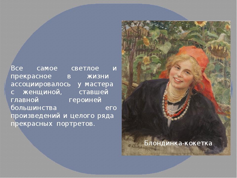Все самое светлое и прекрасное в жизни ассоциировалось у мастера с женщиной,...