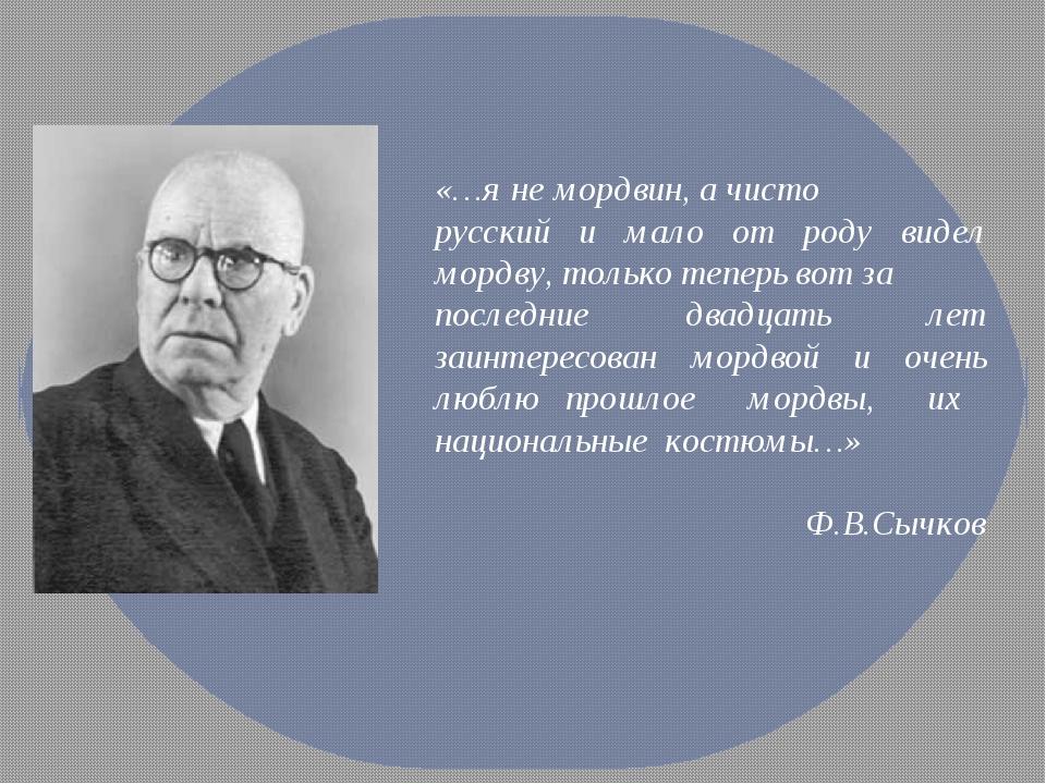 «…я не мордвин, а чисто русский и мало от роду видел мордву, только теперь во...