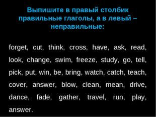 Выпишите в правый столбик правильные глаголы, а в левый – неправильные:  for
