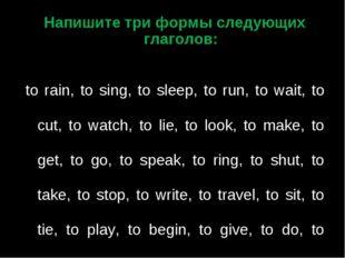 Напишите три формы следующих глаголов:  to rain, to sing, to sleep, to run,