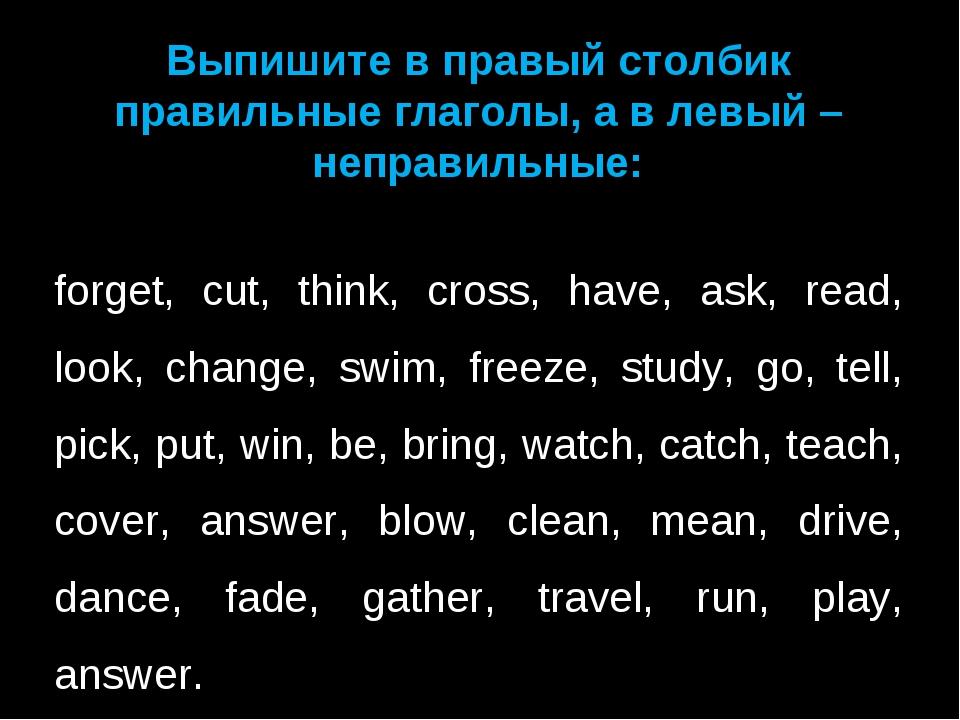 Выпишите в правый столбик правильные глаголы, а в левый – неправильные:  for...
