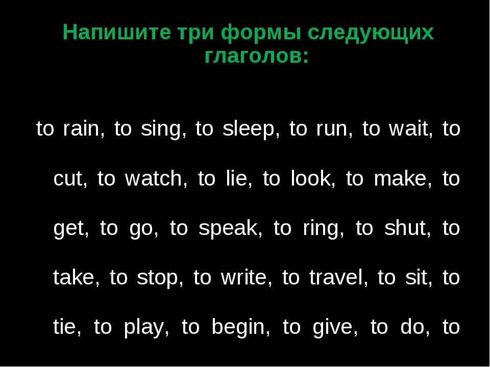 Напишите три формы следующих глаголов:  to rain, to sing, to sleep, to run,...