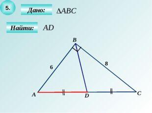5. Дано: Найти: А B C D 6 8