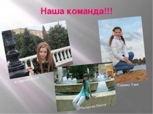 Наша команда!!! Куликова Катя Макарова Настя Сажина Таня