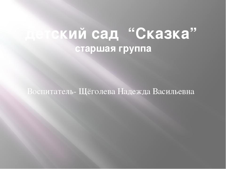"""детский сад """"Сказка"""" старшая группа Воспитатель- Щёголева Надежда Васильевна"""