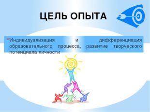 ЦЕЛЬ ОПЫТА Индивидуализация и дифференциация образовательного процесса, разви