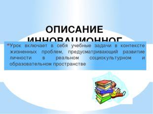 ОПИСАНИЕ ИННОВАЦИОННОГО ОПЫТА Урок включает в себя учебные задачи в контексте