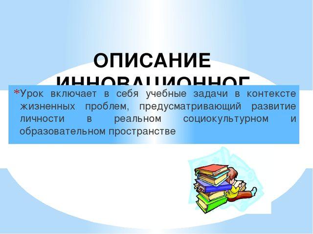 ОПИСАНИЕ ИННОВАЦИОННОГО ОПЫТА Урок включает в себя учебные задачи в контексте...