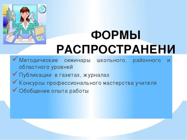ФОРМЫ РАСПРОСТРАНЕНИЯ ОПЫТА Методические семинары школьного, районного и обла...