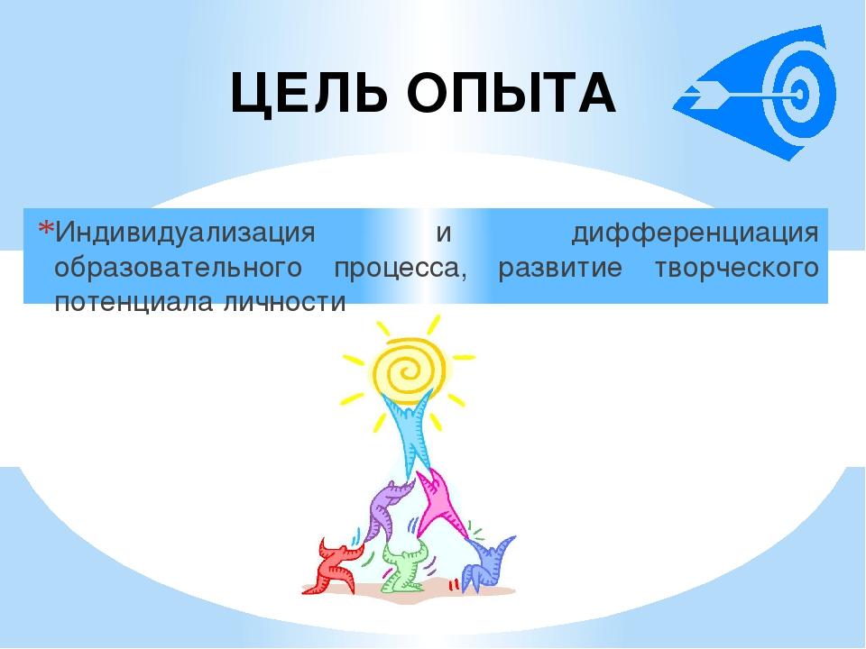 ЦЕЛЬ ОПЫТА Индивидуализация и дифференциация образовательного процесса, разви...