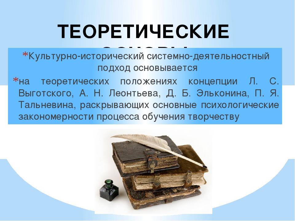 ТЕОРЕТИЧЕСКИЕ ОСНОВЫ Культурно-исторический системно-деятельностный подход ос...