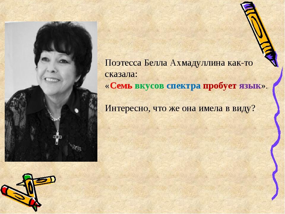 Поэтесса Белла Ахмадуллина как-то сказала: «Семь вкусов спектра пробует язык»...