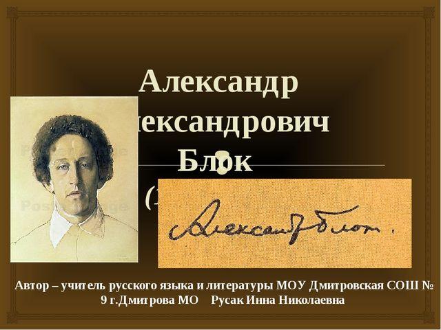 Александр Александрович Блок (1880 – 1921) Автор – учитель русского языка и...