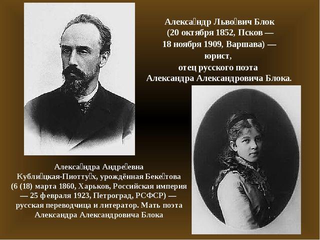 Алекса́ндр Льво́вич Блок (20 октября1852,Псков— 18 ноября1909,Варшава)...