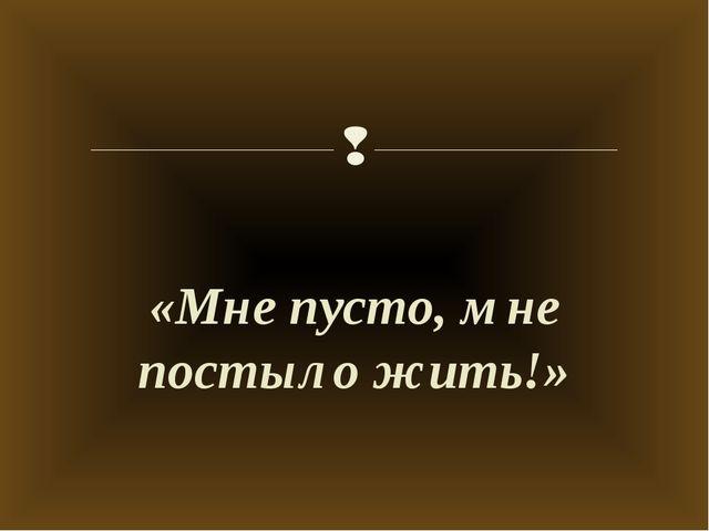 «Мне пусто, мне постыло жить!» 