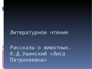 Рассказы о животных. К.Д.Ушинский «Лиса Патрикеевна» Литературное чтение