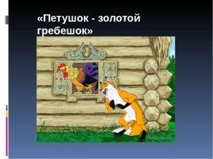 «Петушок - золотой гребешок»