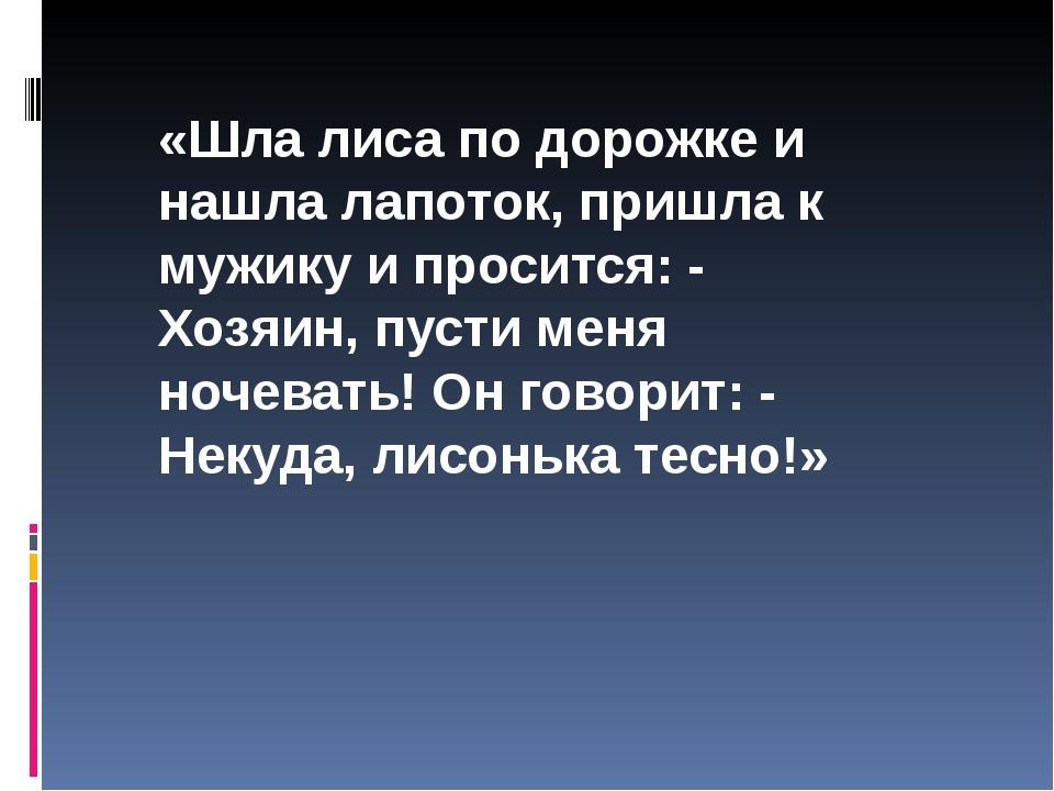 «Шла лиса по дорожке и нашла лапоток, пришла к мужику и просится: - Хозяин, п...