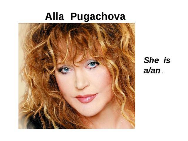 Alla Pugachova She is a/an…