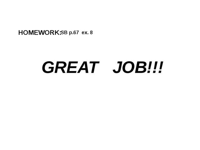SB p.67 ex. 8 HOMEWORK: GREAT JOB!!!