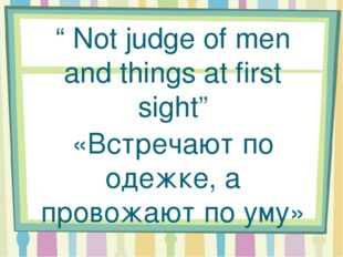 """ Not judge of men and things at first sight"" «Встречают по одежке, а провож"