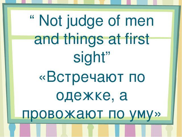 """ Not judge of men and things at first sight"" «Встречают по одежке, а провож..."